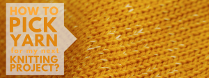 Don't Be Such a Square | How to pick a yarn for my project? A guide to help beginner knitters learn what to consider when choosing a yarn for their projects.