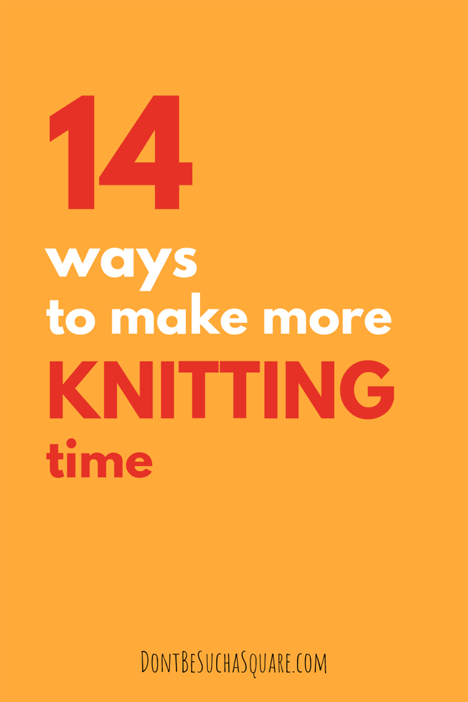 Don't Be Such a Square | 14 ways to make more knitting time | Knitting is good for you, these timesaving tips can help you get more time to knit #knitting