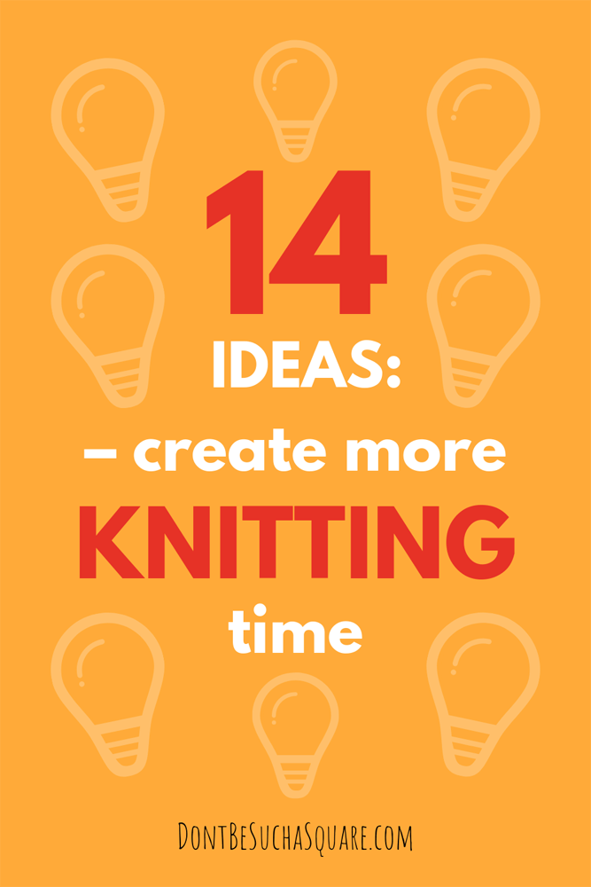 Don't Be Such a Square | 14 ideas: Create more knitting time | Knitting is good for you, these timesaving tips can help you get more time to knit #knitting