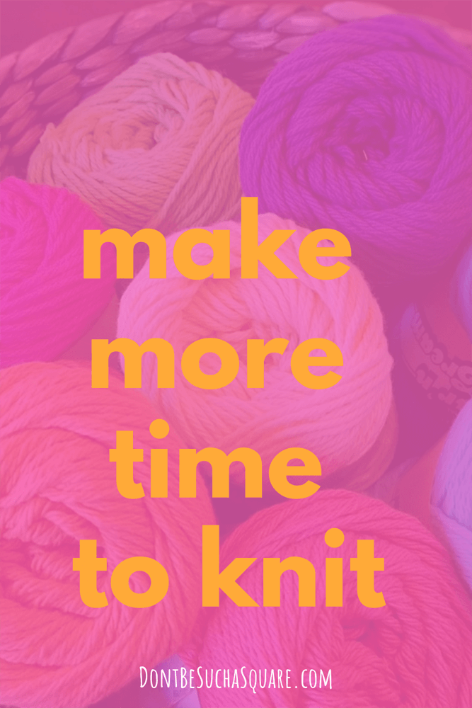 Don't Be Such a Square | make more time to knit | Knitting is good for you, these timesaving tips can help you get more time to knit #knitting