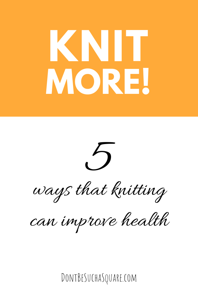 Health Benefits of Knitting | Don't Be Such a Square | Knit more! 5 ways that knitting can improve health. Please pin this image to Pinterest!