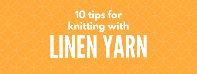 10 tips for knitting with linen yarn – linen can be a little different to knit with than the more common wool yarns, learn the best tips for mastering the beautiful linen fiber! #Linen #Flax #KnittingTips