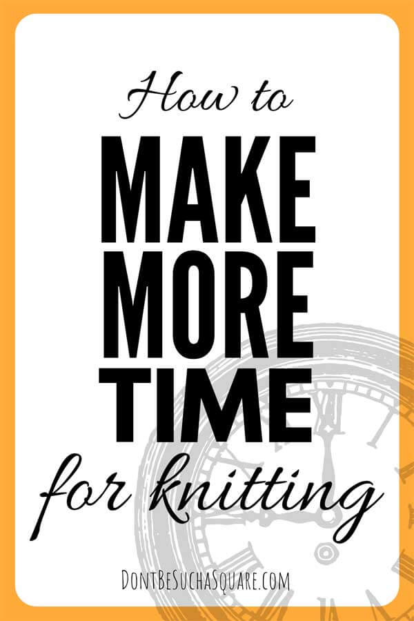 How to: Make more time for Knitting | 14 tips for how to get more knitting time | Don't Be Such a Square #Knitting #TimeManagement